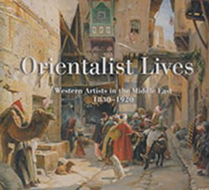 Picture of Orientalist Lives: Western Artists in the Middle East, 1830-1920